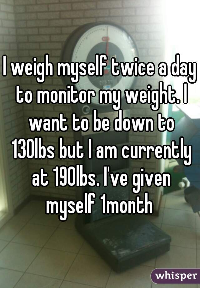 I weigh myself twice a day to monitor my weight. I want to be down to 130lbs but I am currently at 190lbs. I've given myself 1month