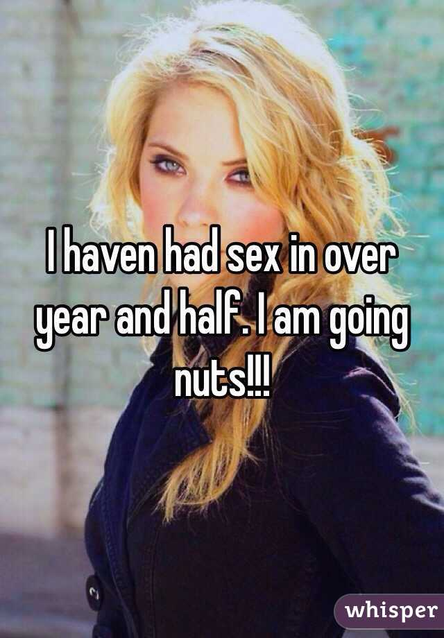 I haven had sex in over year and half. I am going nuts!!!