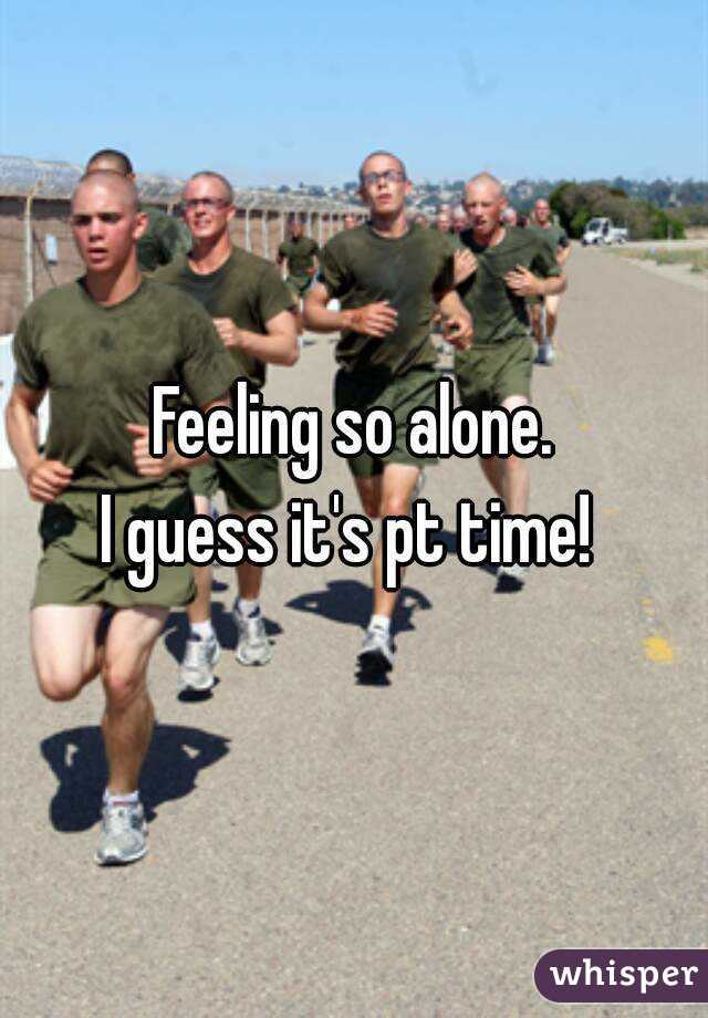Feeling so alone. I guess it's pt time!