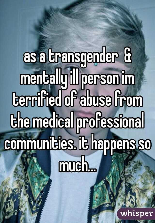 as a transgender  & mentally ill person im terrified of abuse from the medical professional communities. it happens so much...