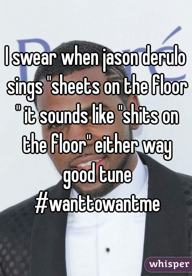 "I swear when jason derulo sings ""sheets on the floor "" it sounds like ""shits on the floor"" either way good tune #wanttowantme"