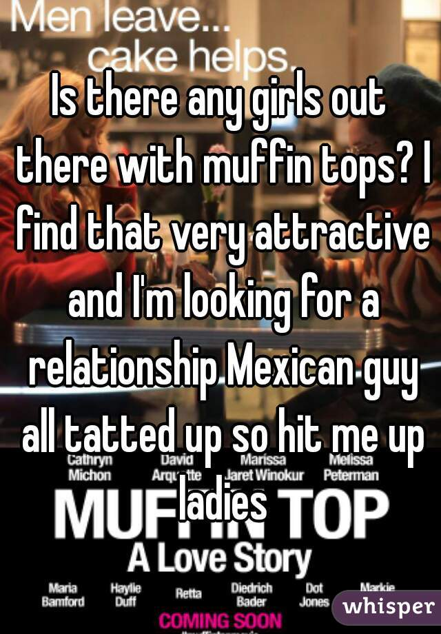 Is there any girls out there with muffin tops? I find that very attractive and I'm looking for a relationship Mexican guy all tatted up so hit me up ladies