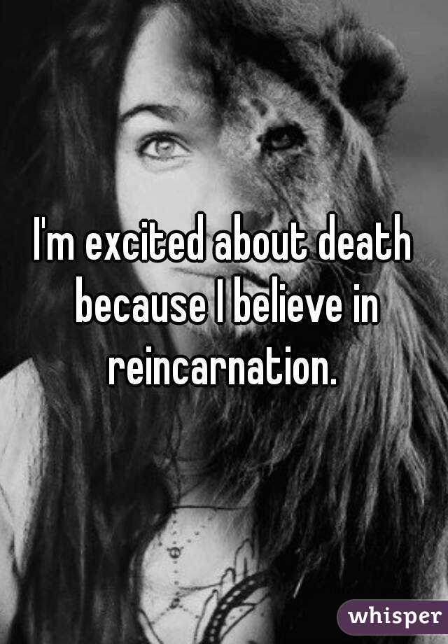 I'm excited about death because I believe in reincarnation.