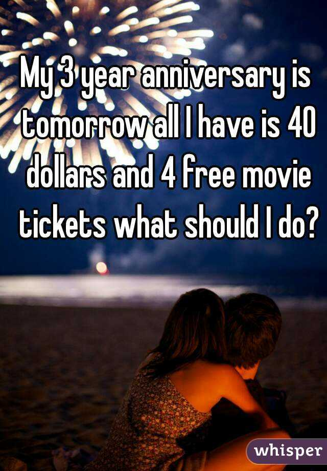 My 3 year anniversary is tomorrow all I have is 40 dollars and 4 free movie tickets what should I do?