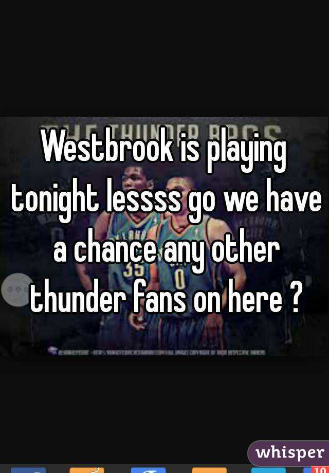 Westbrook is playing tonight lessss go we have a chance any other thunder fans on here ?