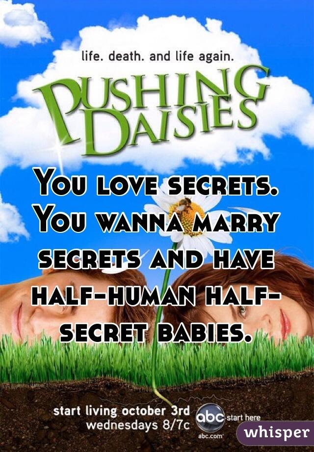 You love secrets. You wanna marry secrets and have half-human half-secret babies.