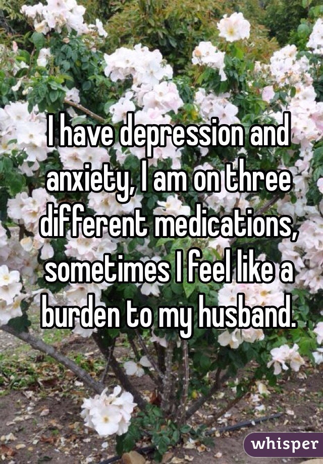 I have depression and anxiety, I am on three different medications, sometimes I feel like a burden to my husband.