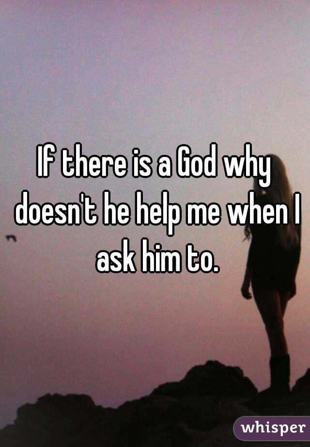 If there is a God why doesn't he help me when I ask him to.