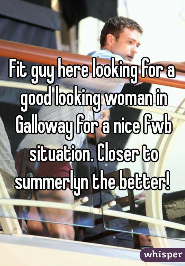 Fit guy here looking for a good looking woman in Galloway for a nice fwb situation. Closer to summerlyn the better!