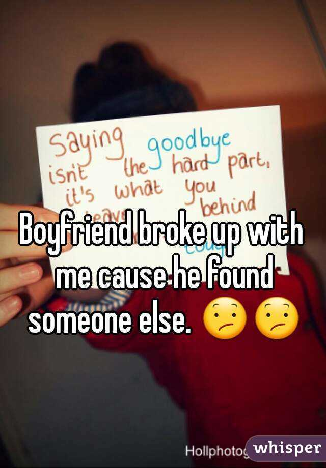 Boyfriend broke up with me cause he found someone else. 😕😕