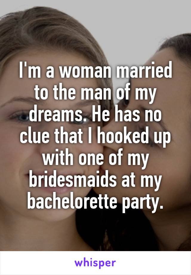 I'm a woman married to the man of my dreams. He has no clue that I hooked up with one of my bridesmaids at my bachelorette party.