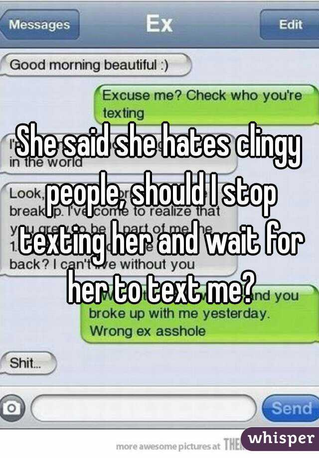 She said she hates clingy people, should I stop texting her and wait
