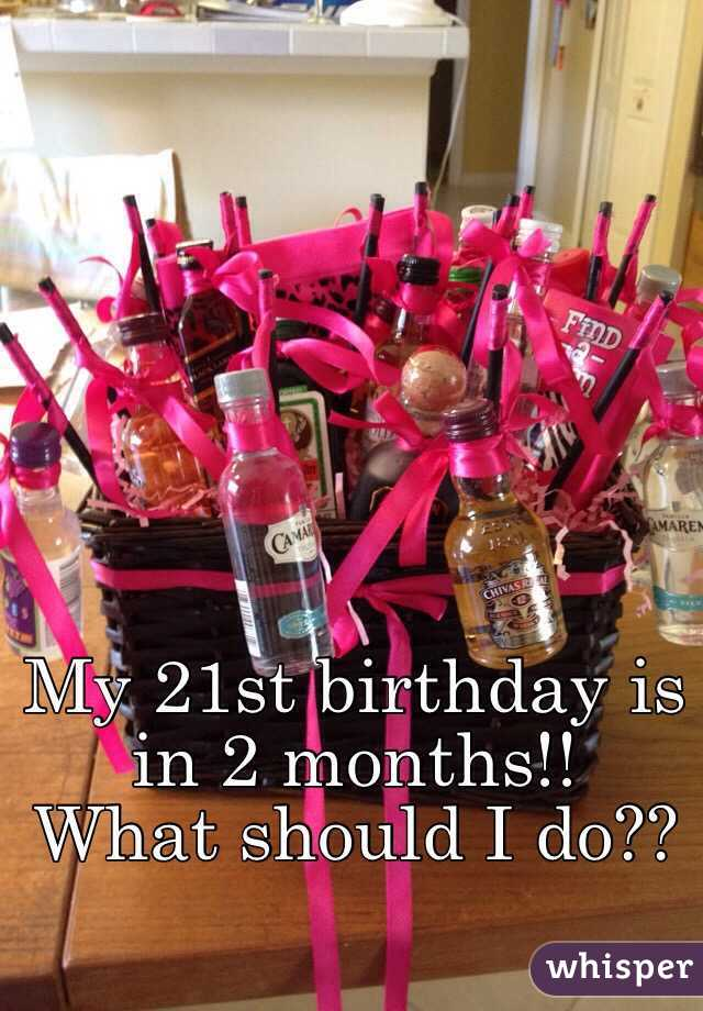 my 21st birthday is in 2 months what should i do