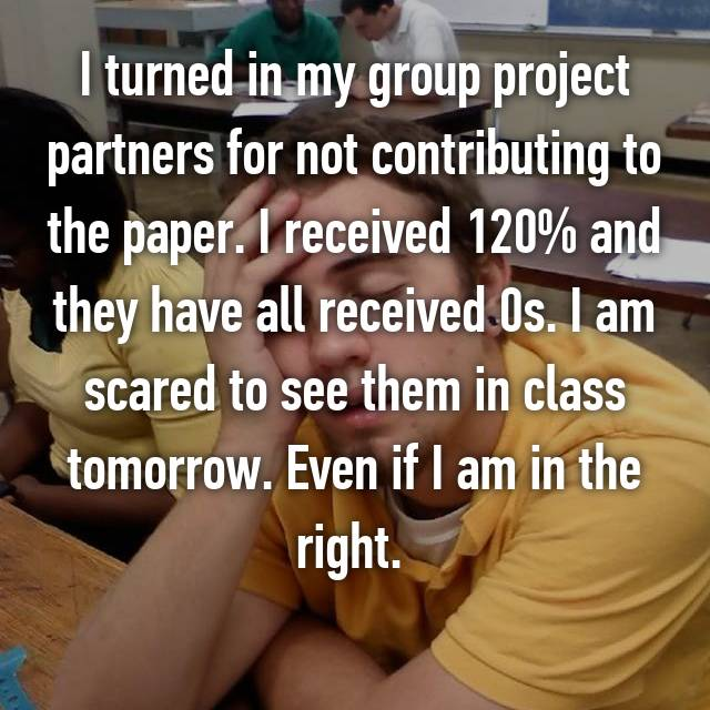 I turned in my group project partners for not contributing to the paper. I received 120% and they have all received 0s. I am scared to see them in class tomorrow. Even if I am in the right.