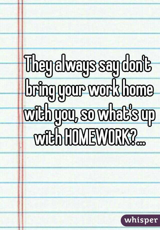 Bring Work Home To They Always Say Donu0027t Bring Your Work Home With You So Whatu0027s Up Homework
