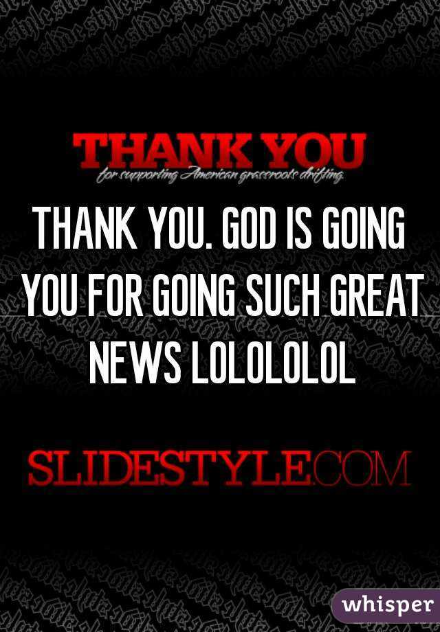 Thank You God Is Going You For Going Such Great News Lolololol