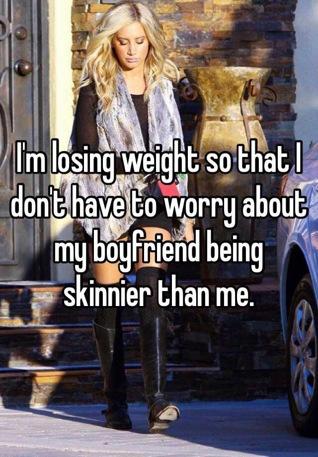 My boyfriend is skinnier than me