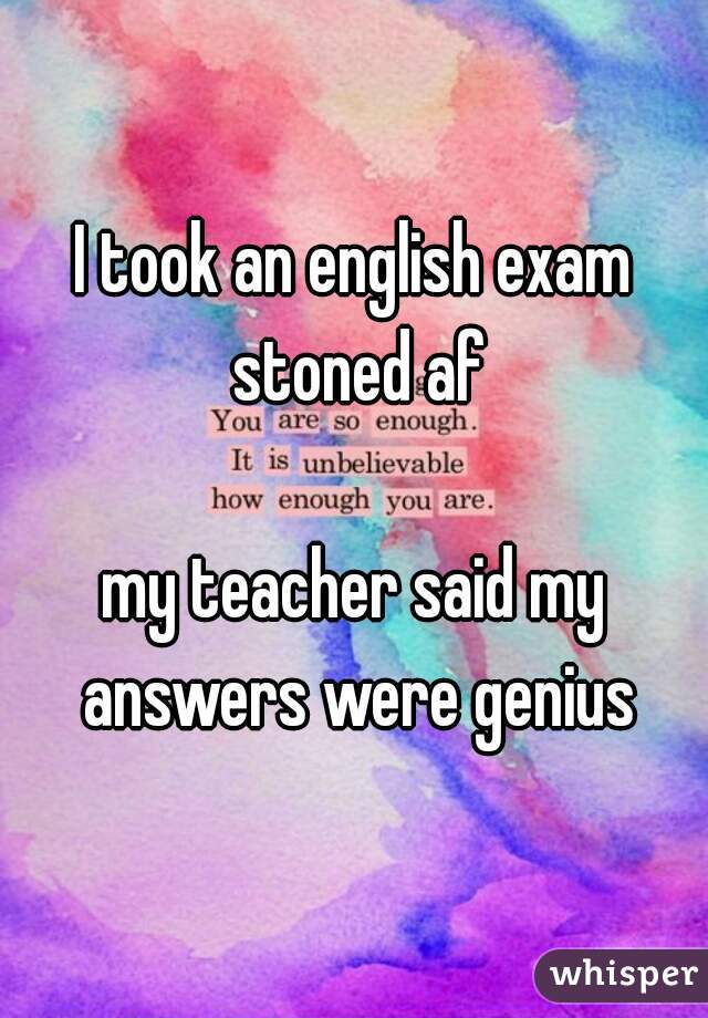 I took an english exam stoned af my teacher said my answers were genius