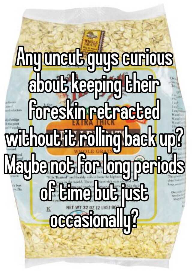 Any Uncut Guys Curious About Keeping Their Foreskin Retracted Without It Rolling Back Up Maybe Not For Long Periods Of Time But Just Occasionally