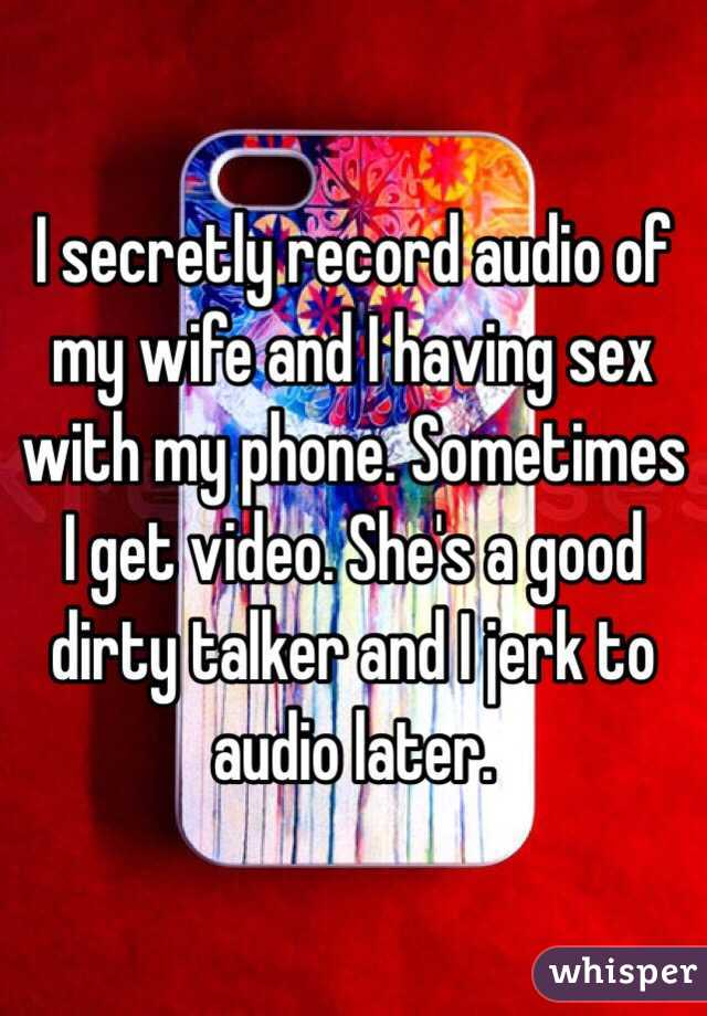 I secretly record audio of my wife and I having sex with my phone.