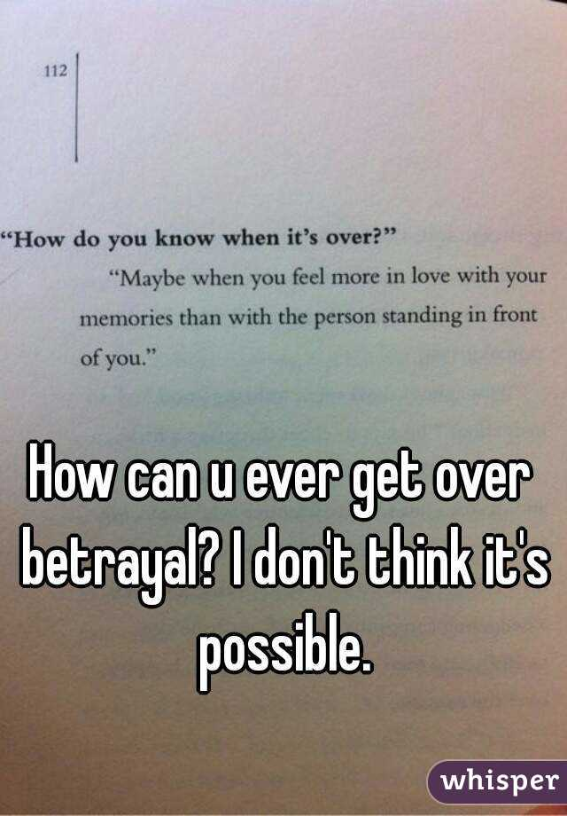 How can u ever get over betrayal? I don't think it's possible