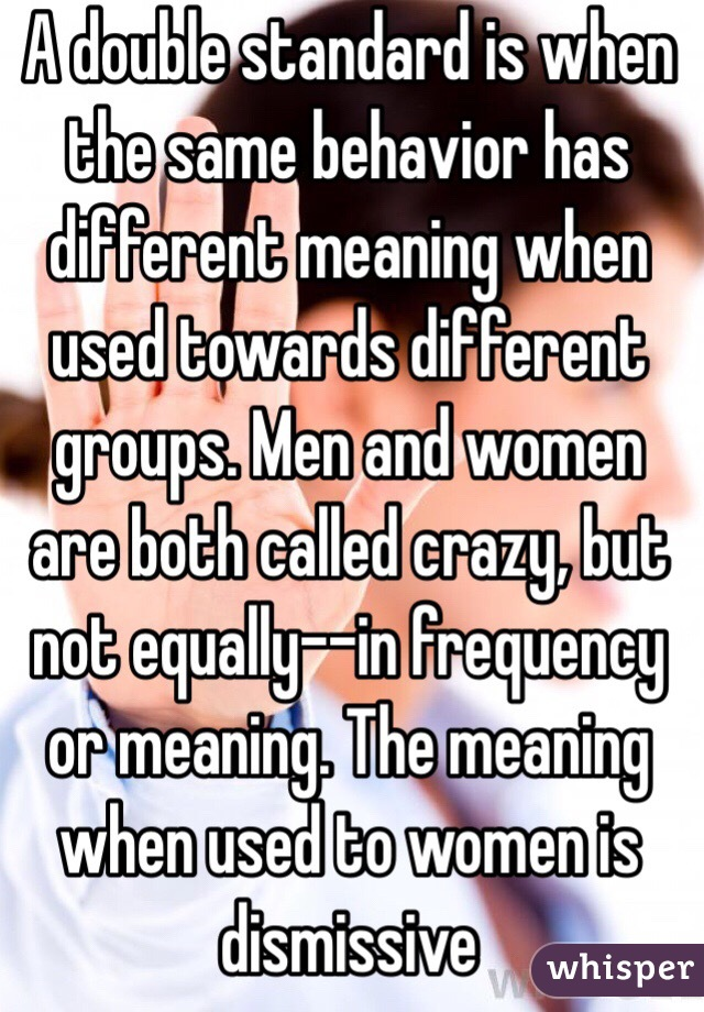 A double standard is when the same behavior has different