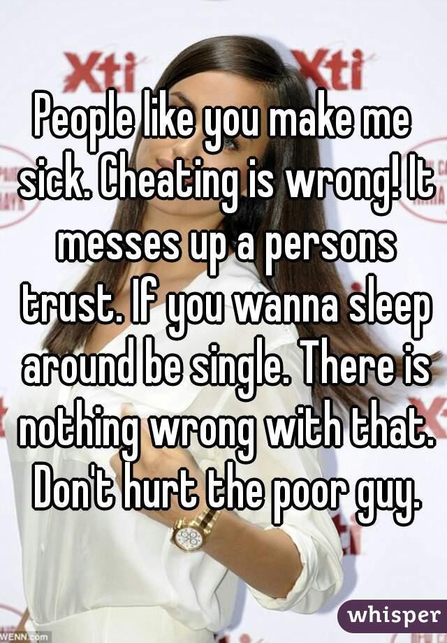 People like you make me sick cheating is wrong it messes up a people like you make me sick cheating is wrong it messes up a persons ccuart Images