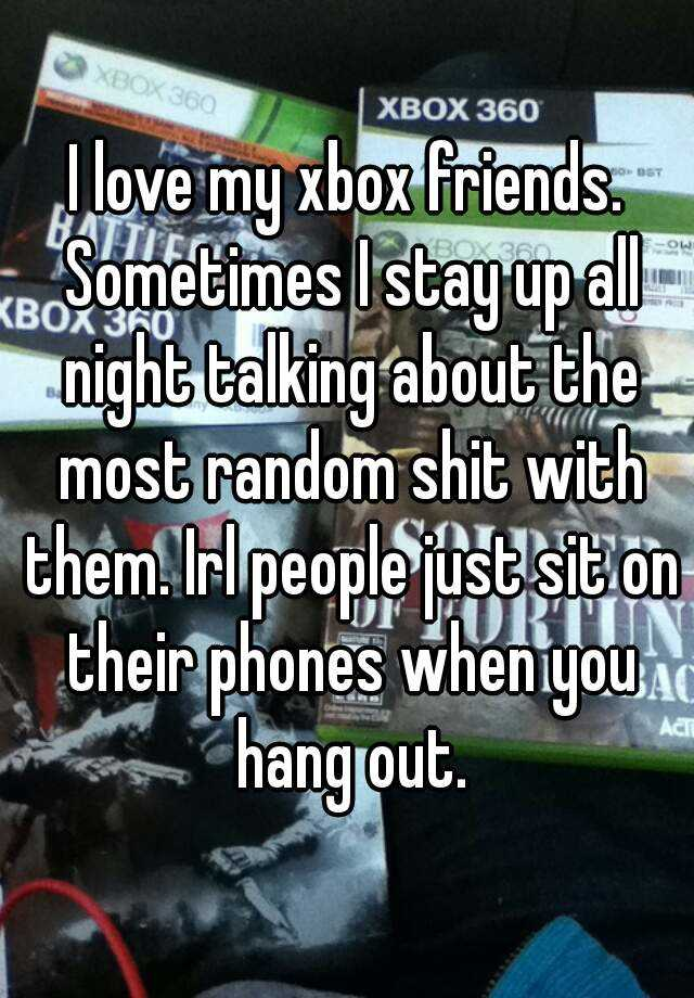 I love my xbox friends  Sometimes I stay up all night
