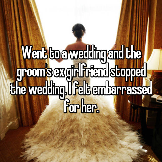 Went to a wedding and the groom's ex girlfriend stopped the wedding. I felt embarrassed for her.