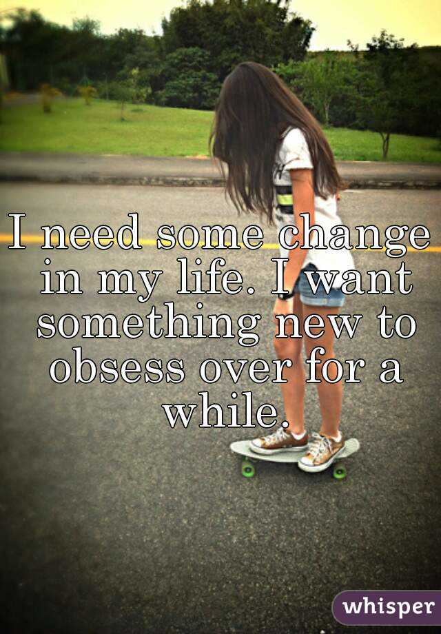 I need some change in my life