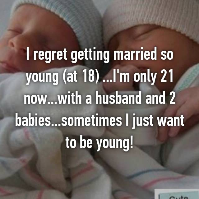 I regret getting married so young (at 18) ...I'm only 21 now...with a husband and 2 babies...sometimes I just want to be young!