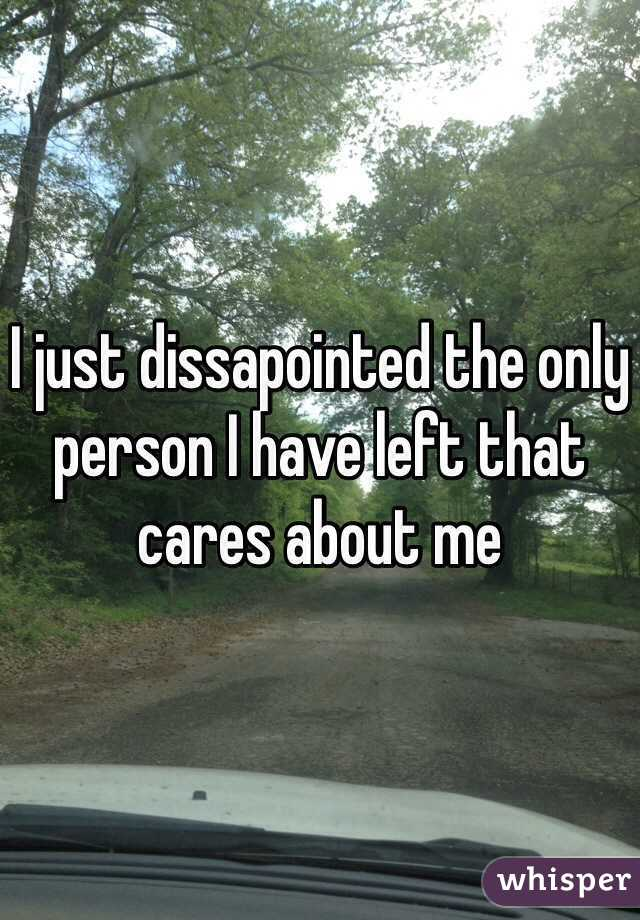 I just dissapointed the only person I have left that cares about me
