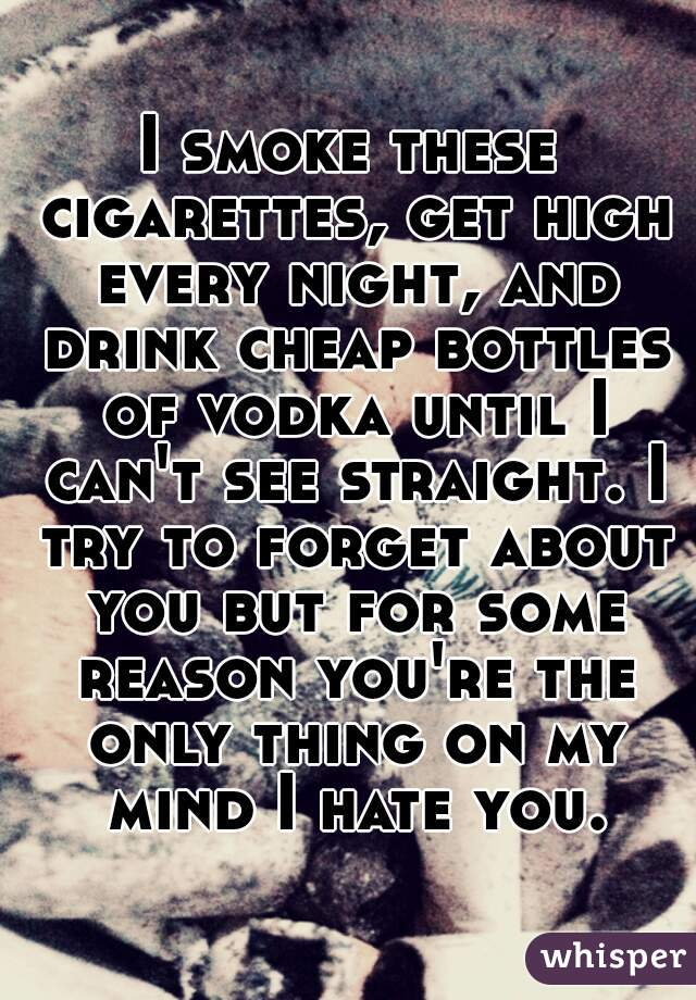 I smoke these cigarettes, get high every night, and drink cheap