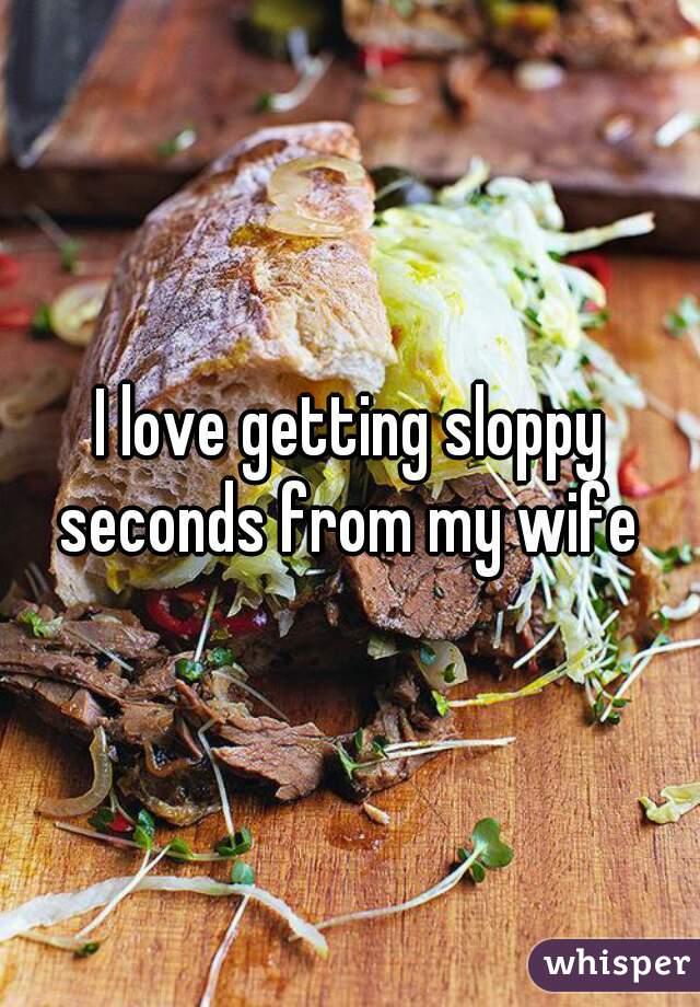 loves seconds Wife sloppy