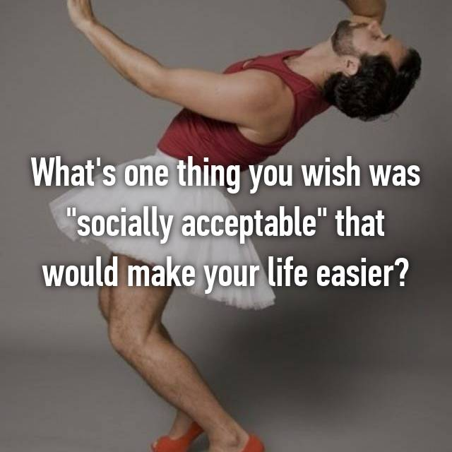 "What's one thing you wish was ""socially acceptable"" that would make your life easier?"