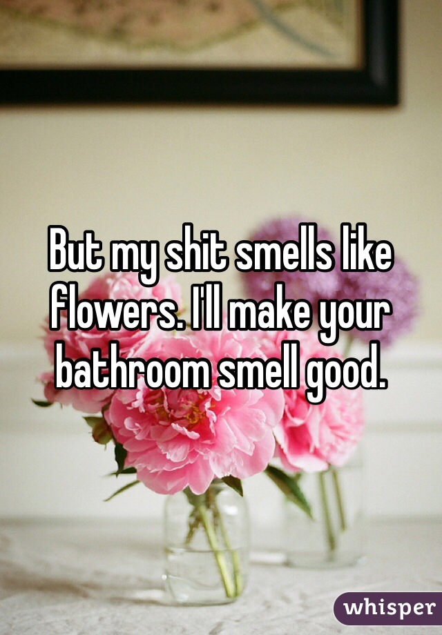 My Shit Smells Like Flowers Ill Make Your Bathroom Smell Good - My bathroom smells