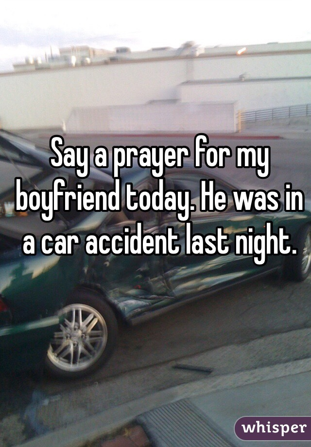 Say a prayer for my boyfriend today  He was in a car