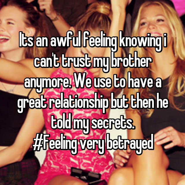 Its an awful feeling knowing i can't trust my brother anymore. We use to have a great relationship but then he told my secrets. #Feeling very betrayed