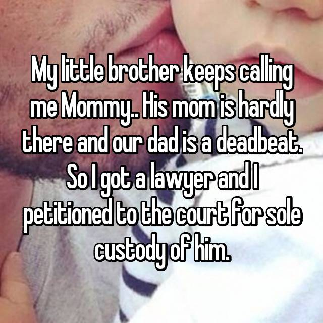 My little brother keeps calling me Mommy.. His mom is hardly there and our dad is a deadbeat. So I got a lawyer and I petitioned to the court for sole custody of him.