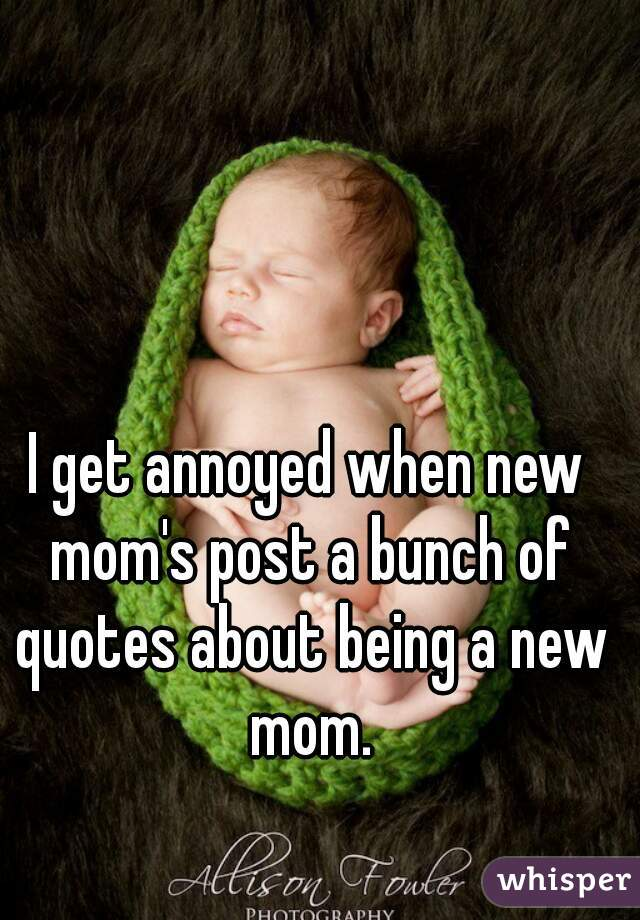I get annoyed when new mom\'s post a bunch of quotes about ...
