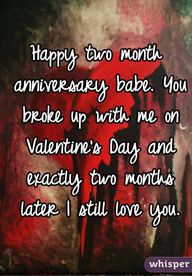Happy Two Month Anniversary Babe. You Broke Up With Me On Valentineu0027s Day  And Exactly Two Months ...