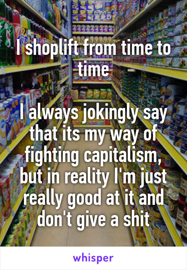 I shoplift from time to time  I always jokingly say that its my way of fighting capitalism, but in reality I'm just really good at it and don't give a shit