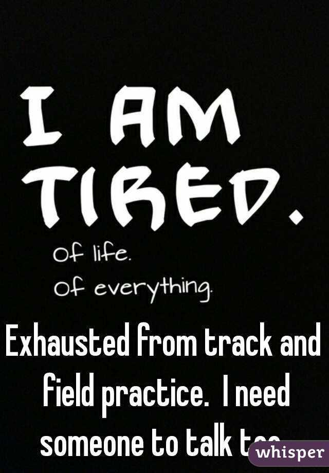 Exhausted from track and field practice.  I need someone to talk too.