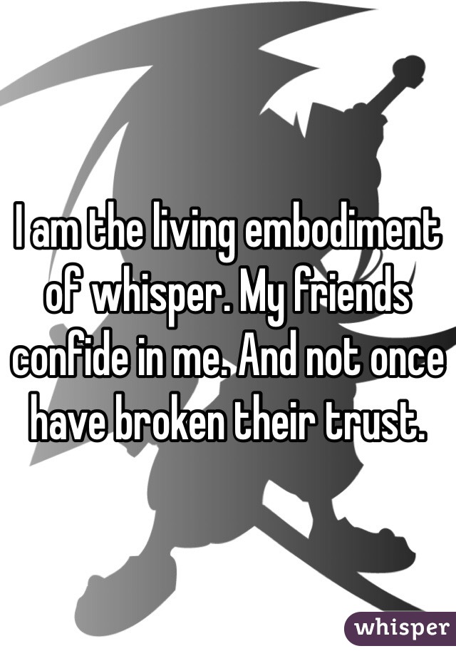 I am the living embodiment of whisper. My friends confide in me. And not once have broken their trust.