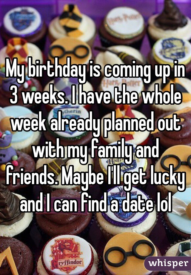 My birthday is coming up in 3 weeks. I have the whole week already planned out with my family and friends. Maybe I'll get lucky and I can find a date lol