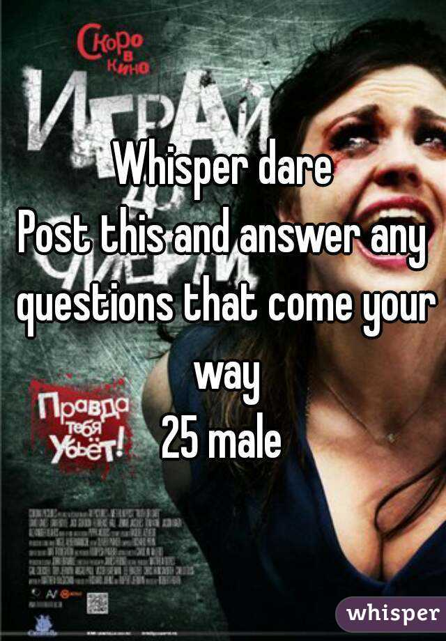 Whisper dare Post this and answer any questions that come your way 25 male