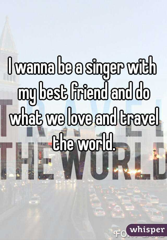 I wanna be a singer with my best friend and do what we love and travel the world.