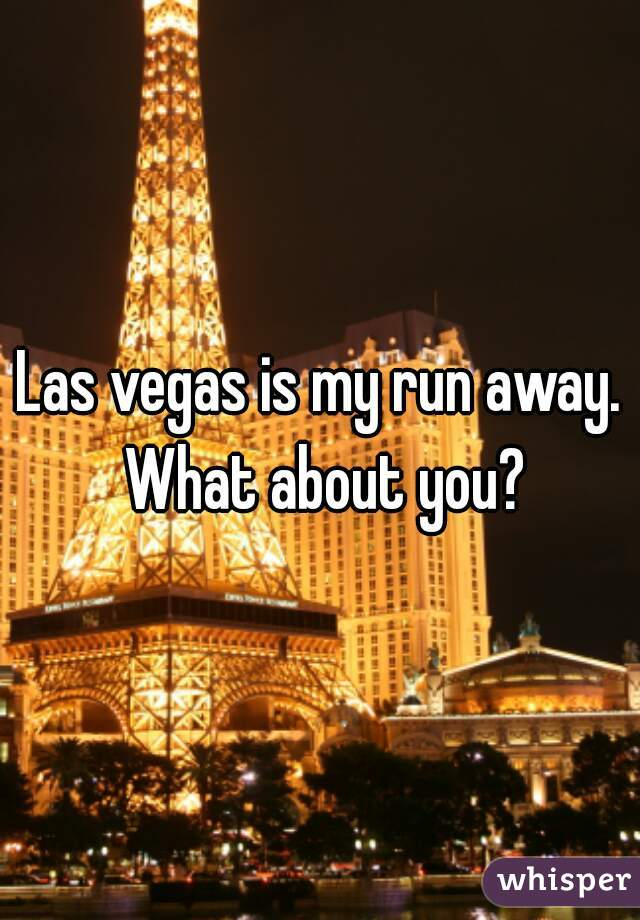 Las vegas is my run away. What about you?