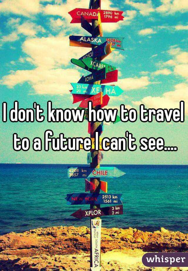 I don't know how to travel to a future I can't see....