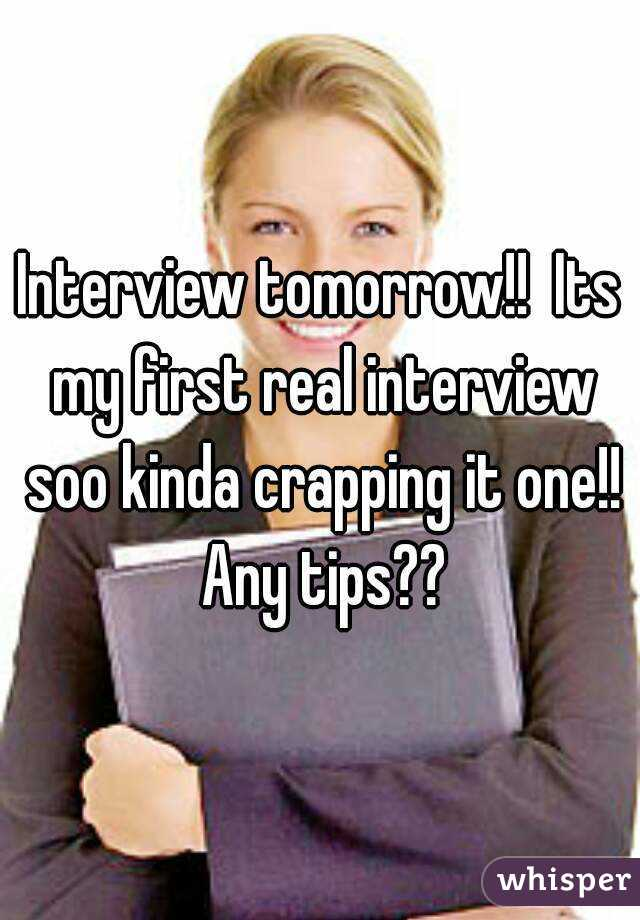 Interview tomorrow!!  Its my first real interview soo kinda crapping it one!! Any tips??